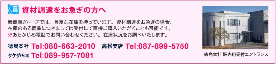 資材調達をお急ぎの方へ - 秦商事グループでは、豊富な在庫を持っています。資材調達をお急ぎの場合、 在庫のある商品につきましては受付にて直接ご購入いただくことも可能です。 ※あらかじめ電話でお問い合わせください。在庫状況をお調べいたします。徳島本社 Tel:088-663-2010/高松支店 Tel:087-899-5750/タケダ(松山) Tel:089-957-7081