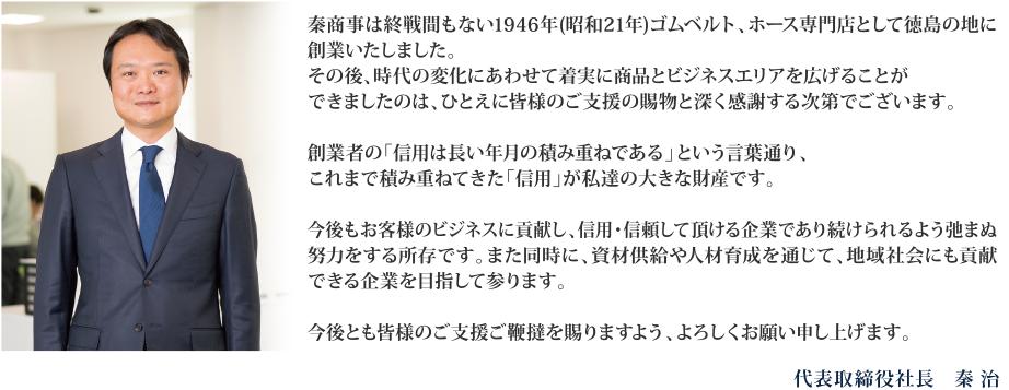 秦商事は終戦間もない1946年(昭和21年)ゴムベルト、ホース専門店として徳島の地に創業いたしました。その後、時代の変化にあわせて着実に商品とビジネスエリアを広げることができましたのは、ひとえに皆様のご支援の賜物と深く感謝する次第でございます。創業者の「信用は長い年月の積み重ねである」という言葉通り、これまで積み重ねてきた「信用」が私達の大きな財産です。今後もお客様のビジネスに貢献し、信用・信頼して頂ける企業であり続けられるよう弛まぬ努力をする所存です。また同時に、資材供給や人材育成を通じて、地域社会にも貢献できる企業を目指して参ります。今後とも皆様のご支援ご鞭撻を賜りますよう、よろしくお願い申し上げます。代表取締役社長 秦 治
