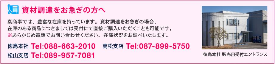 資材調達をお急ぎの方へ - 秦商事では、豊富な在庫を持っています。資材調達をお急ぎの場合、 在庫のある商品につきましては受付にて直接ご購入いただくことも可能です。 ※あらかじめ電話でお問い合わせください。在庫状況をお調べいたします。徳島本社 Tel:088-663-2010/高松支店 Tel:087-899-5750/松山支店 Tel:089-957-7081